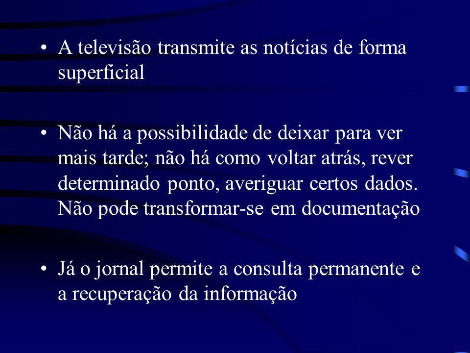 A televisão transmite as notícias de forma superficial Não há a possibilidade de deixar para ver mais tarde; não há como voltar atrás, rever determina