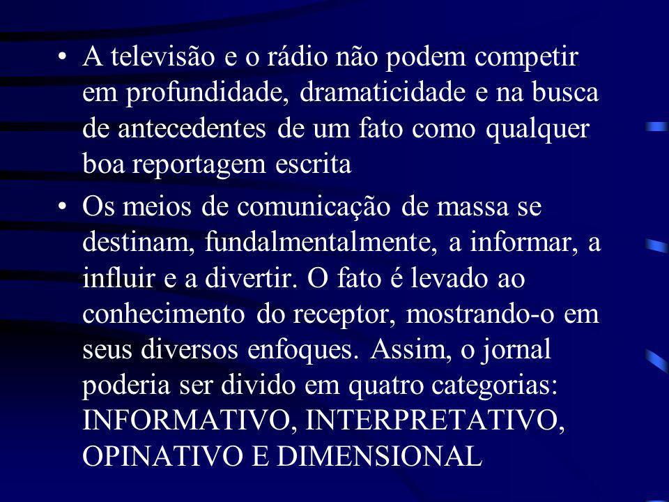 A televisão e o rádio não podem competir em profundidade, dramaticidade e na busca de antecedentes de um fato como qualquer boa reportagem escrita Os