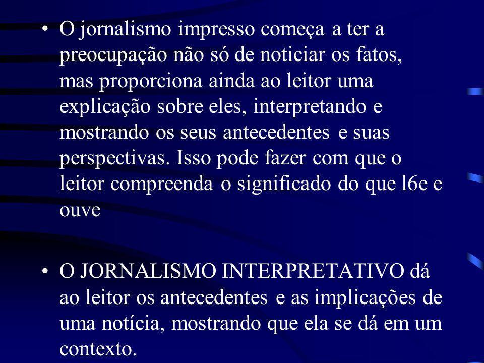 O jornalismo impresso começa a ter a preocupação não só de noticiar os fatos, mas proporciona ainda ao leitor uma explicação sobre eles, interpretando