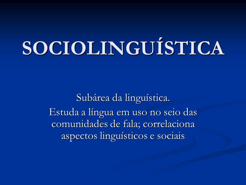 SOCIOLINGUÍSTICA Subárea da linguística. Estuda a língua em uso no seio das comunidades de fala; correlaciona aspectos linguísticos e sociais