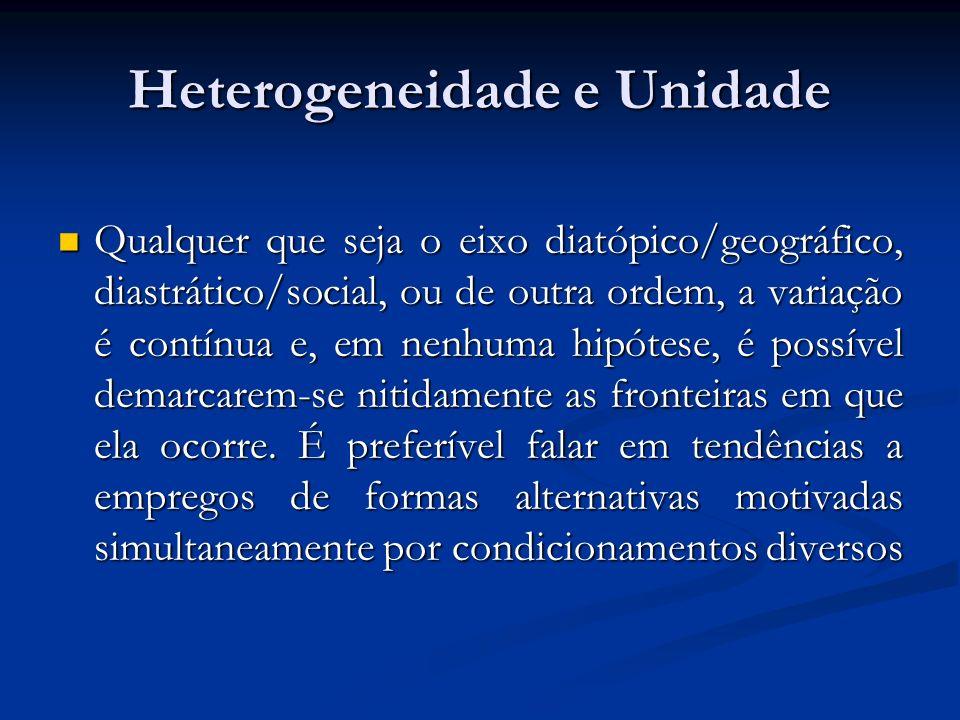 Heterogeneidade e Unidade Qualquer que seja o eixo diatópico/geográfico, diastrático/social, ou de outra ordem, a variação é contínua e, em nenhuma hi