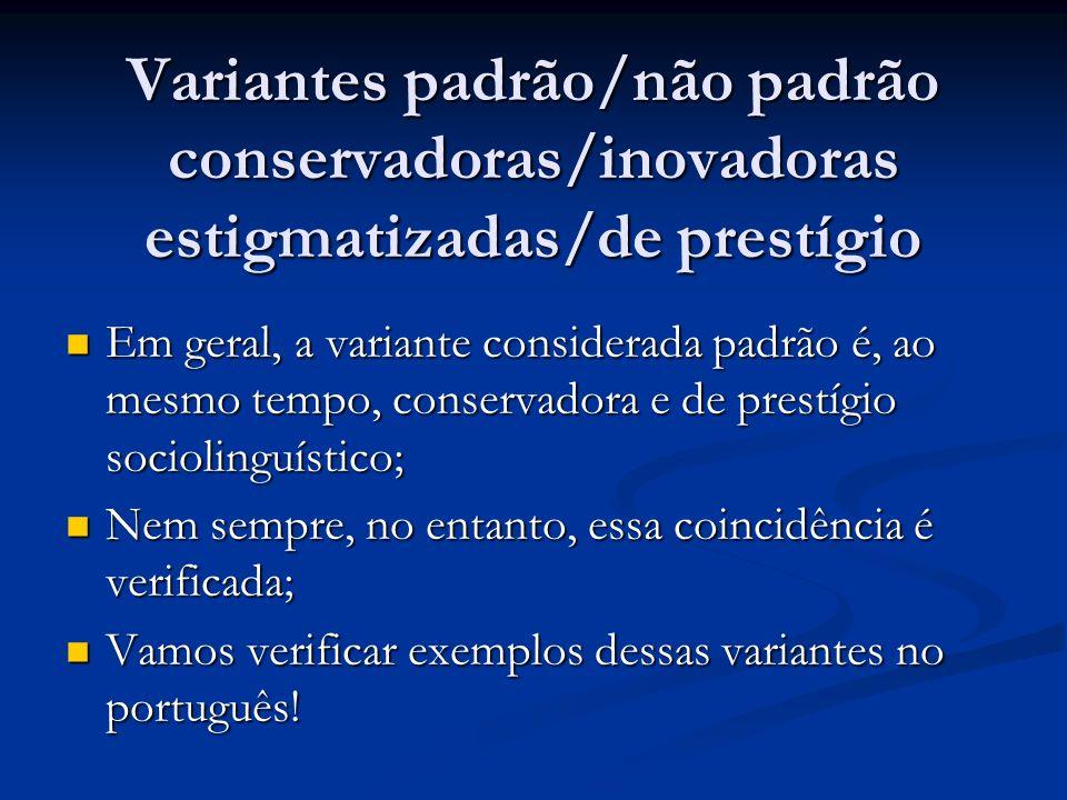 Variantes padrão/não padrão conservadoras/inovadoras estigmatizadas/de prestígio Em geral, a variante considerada padrão é, ao mesmo tempo, conservado