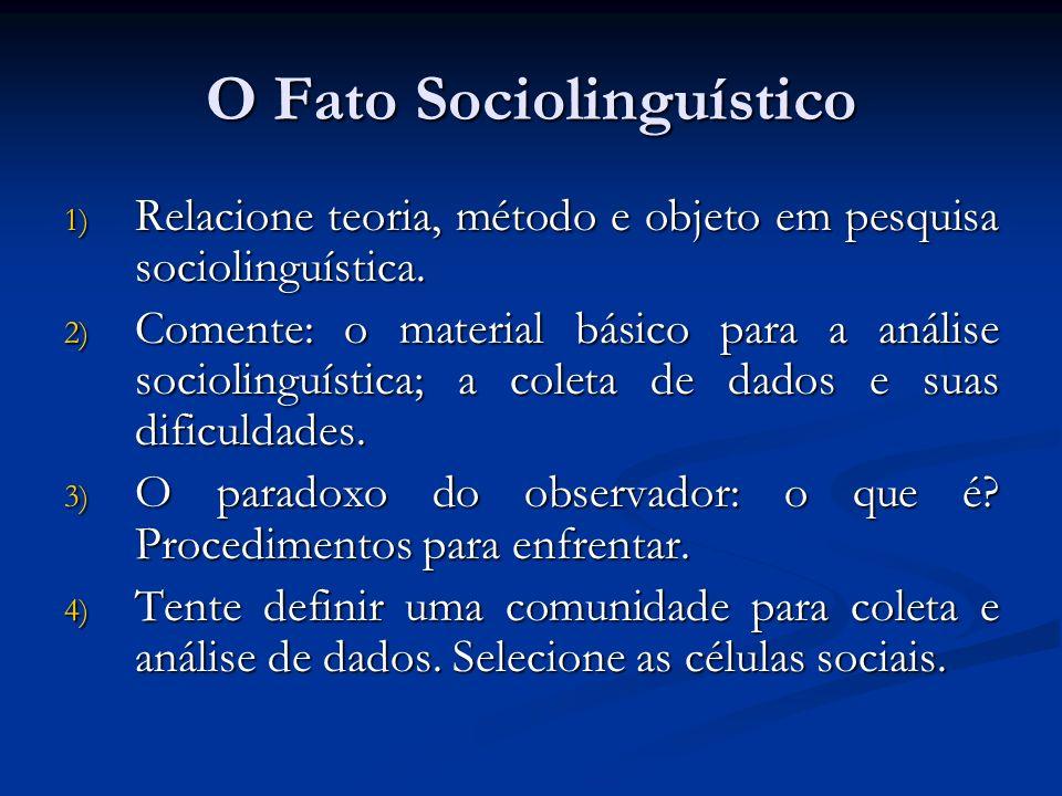 O Fato Sociolinguístico 1) Relacione teoria, método e objeto em pesquisa sociolinguística. 2) Comente: o material básico para a análise sociolinguísti