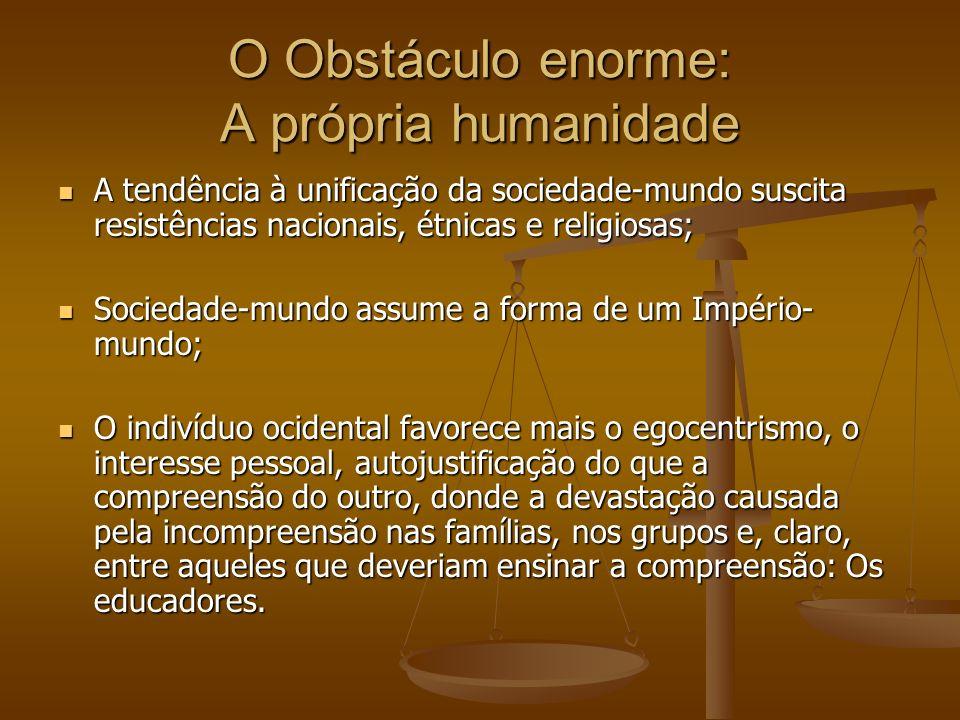 O Obstáculo enorme: A própria humanidade A tendência à unificação da sociedade-mundo suscita resistências nacionais, étnicas e religiosas; A tendência
