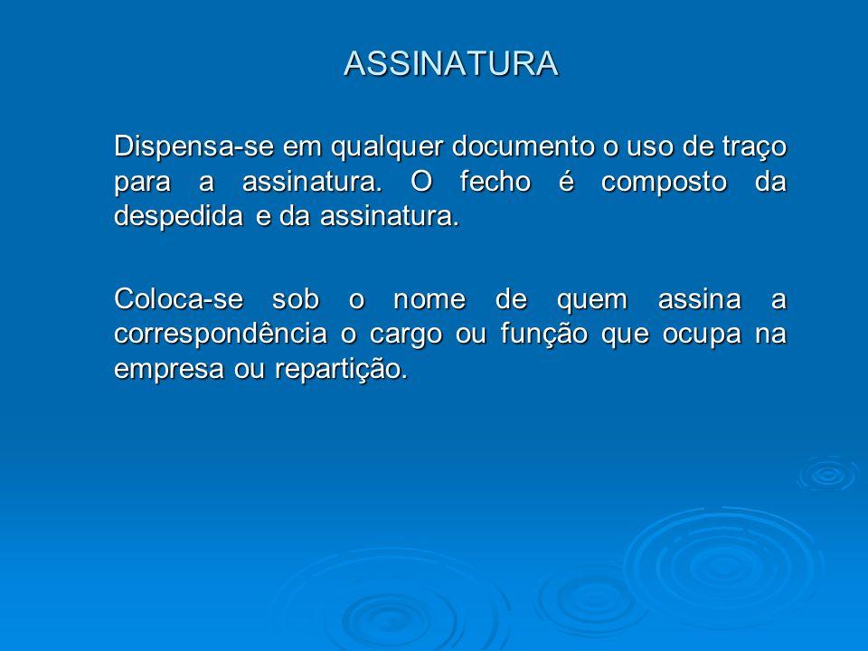 ASSINATURA Dispensa-se em qualquer documento o uso de traço para a assinatura. O fecho é composto da despedida e da assinatura. Coloca-se sob o nome d