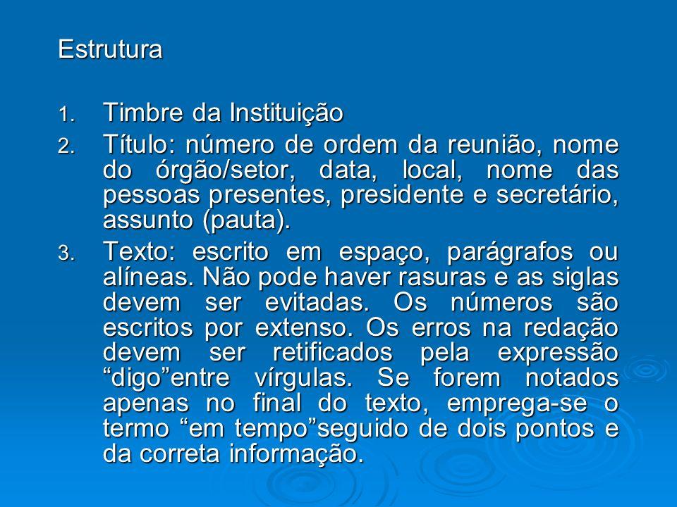 Estrutura 1. Timbre da Instituição 2. Título: número de ordem da reunião, nome do órgão/setor, data, local, nome das pessoas presentes, presidente e s