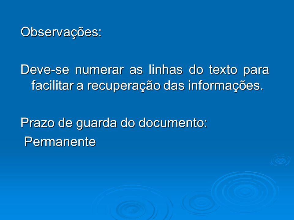 Observações: Deve-se numerar as linhas do texto para facilitar a recuperação das informações. Prazo de guarda do documento: Permanente Permanente