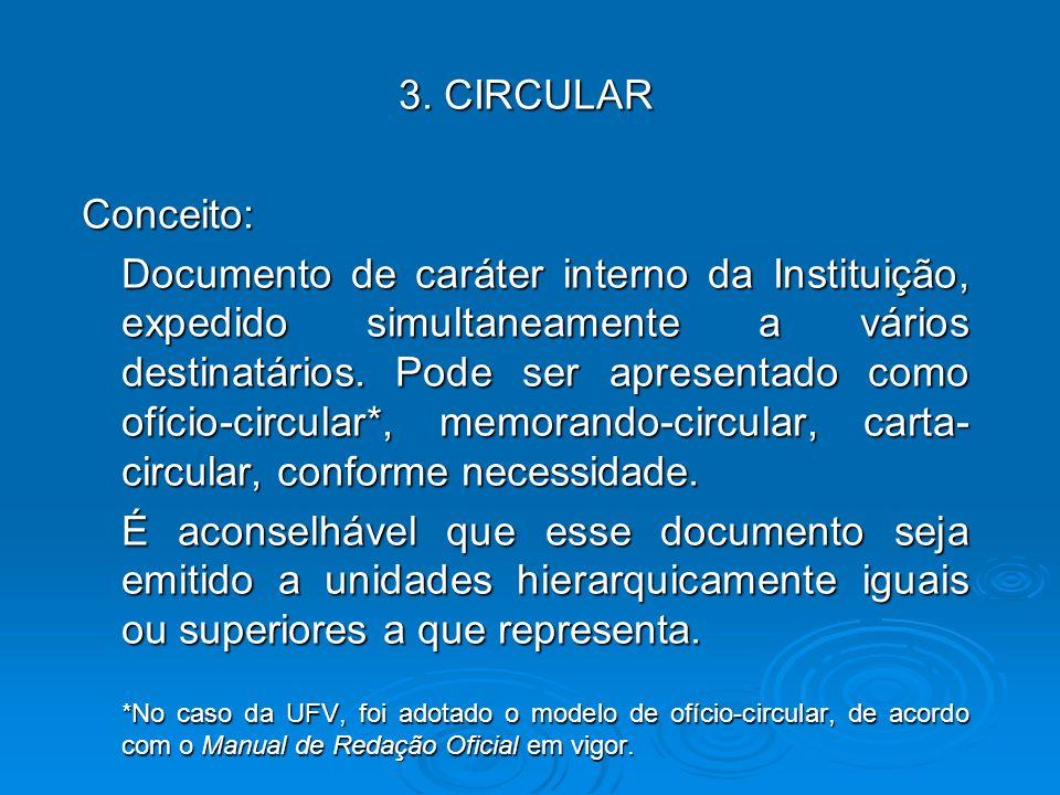 3. CIRCULAR Conceito: Documento de caráter interno da Instituição, expedido simultaneamente a vários destinatários. Pode ser apresentado como ofício-c