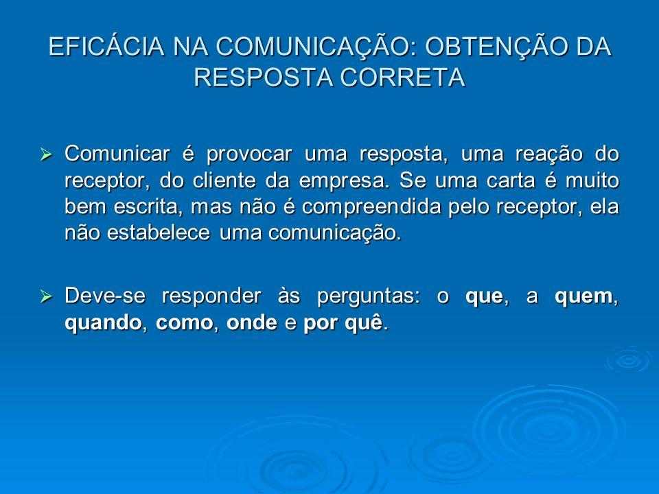 EFICÁCIA NA COMUNICAÇÃO: OBTENÇÃO DA RESPOSTA CORRETA Comunicar é provocar uma resposta, uma reação do receptor, do cliente da empresa. Se uma carta é