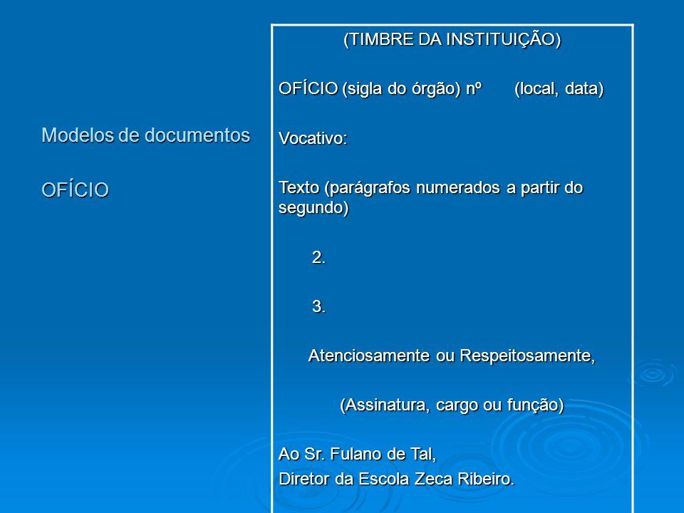 Modelos de documentos OFÍCIO (TIMBRE DA INSTITUIÇÃO) OFÍCIO (sigla do órgão) nº (local, data) Vocativo: Texto (parágrafos numerados a partir do segund