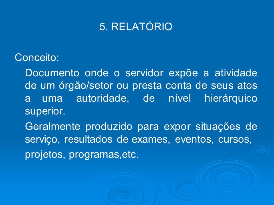 5. RELATÓRIO Conceito: Documento onde o servidor expõe a atividade de um órgão/setor ou presta conta de seus atos auma autoridade, de nível hierárquic