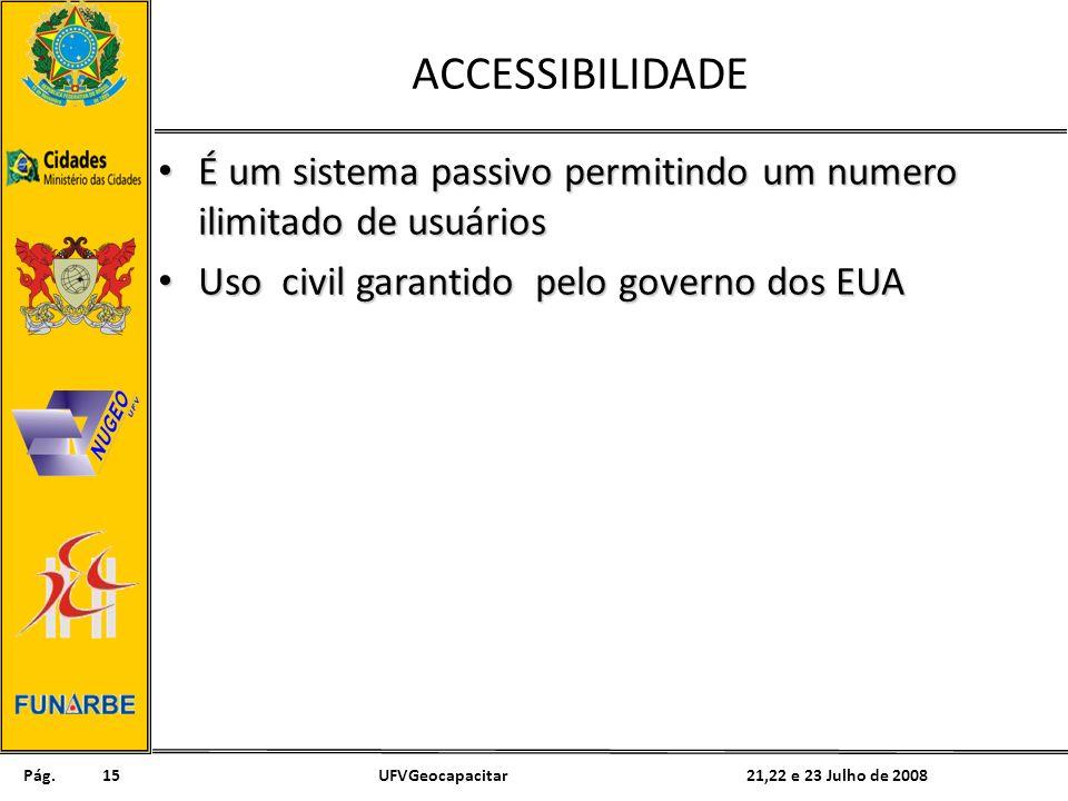 Pág. 21,22 e 23 Julho de 2008UFVGeocapacitar15 ACCESSIBILIDADE É um sistema passivo permitindo um numero ilimitado de usuários É um sistema passivo pe