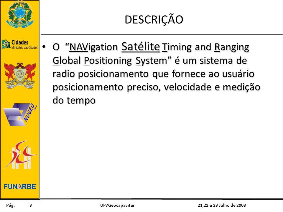 Pág. 21,22 e 23 Julho de 2008UFVGeocapacitar3 DESCRIÇÃO O NAVigation Satélite Timing and Ranging Global Positioning System é um sistema de radio posic