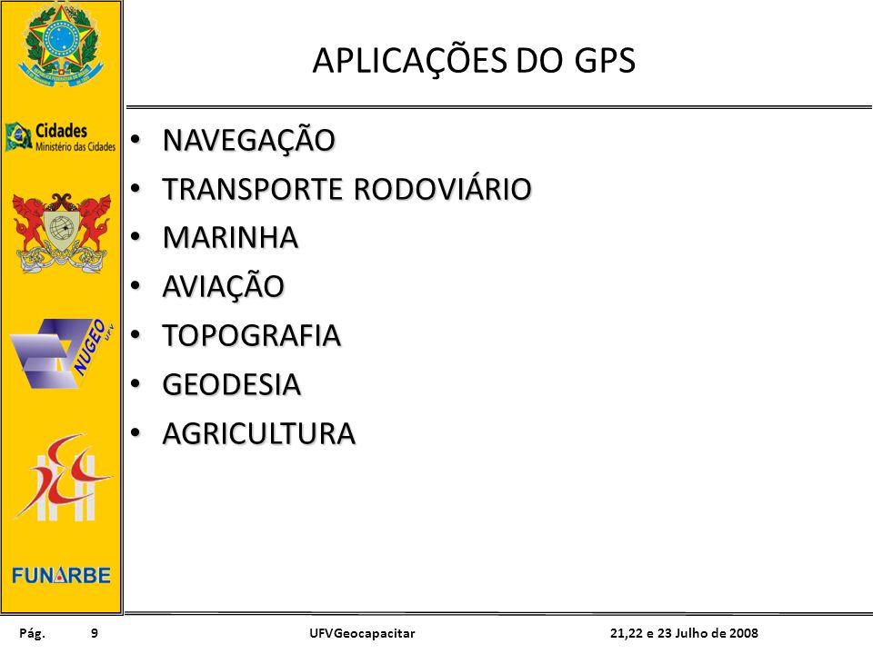 Pág. 21,22 e 23 Julho de 2008UFVGeocapacitar9 APLICAÇÕES DO GPS NAVEGAÇÃO NAVEGAÇÃO TRANSPORTE RODOVIÁRIO TRANSPORTE RODOVIÁRIO MARINHA MARINHA AVIAÇÃ