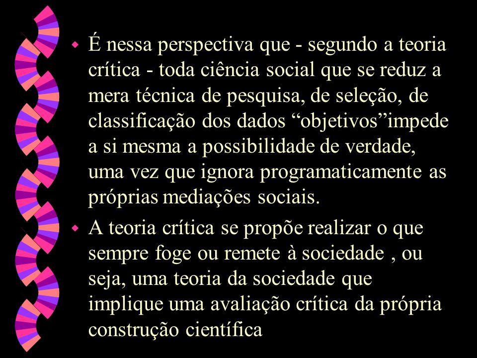 w É nessa perspectiva que - segundo a teoria crítica - toda ciência social que se reduz a mera técnica de pesquisa, de seleção, de classificação dos d