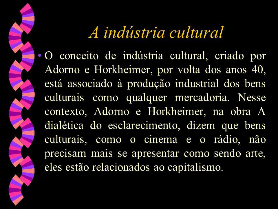 A indústria cultural O conceito de indústria cultural, criado por Adorno e Horkheimer, por volta dos anos 40, está associado à produção industrial dos