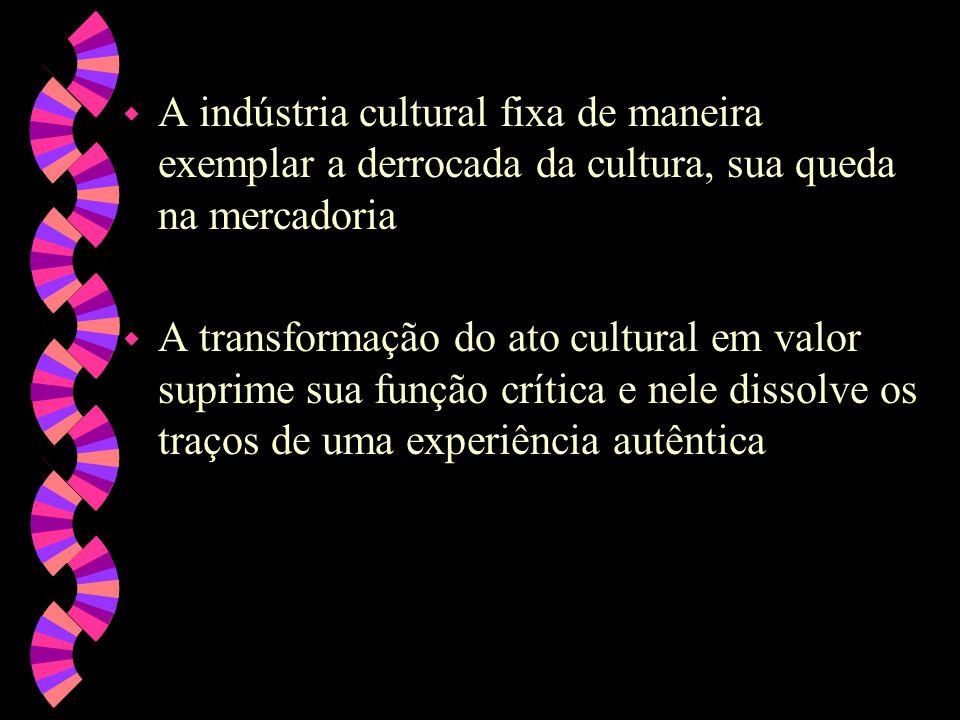 w A indústria cultural fixa de maneira exemplar a derrocada da cultura, sua queda na mercadoria w A transformação do ato cultural em valor suprime sua