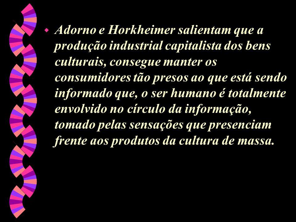 w Adorno e Horkheimer salientam que a produção industrial capitalista dos bens culturais, consegue manter os consumidores tão presos ao que está sendo