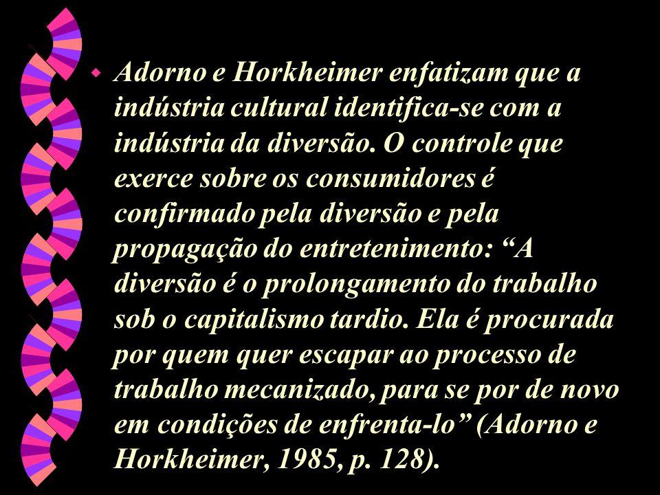 w Adorno e Horkheimer enfatizam que a indústria cultural identifica-se com a indústria da diversão. O controle que exerce sobre os consumidores é conf