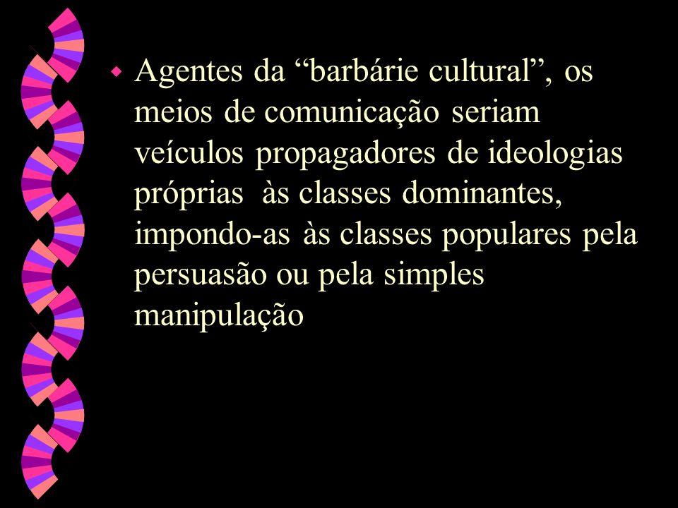 w Agentes da barbárie cultural, os meios de comunicação seriam veículos propagadores de ideologias próprias às classes dominantes, impondo-as às class