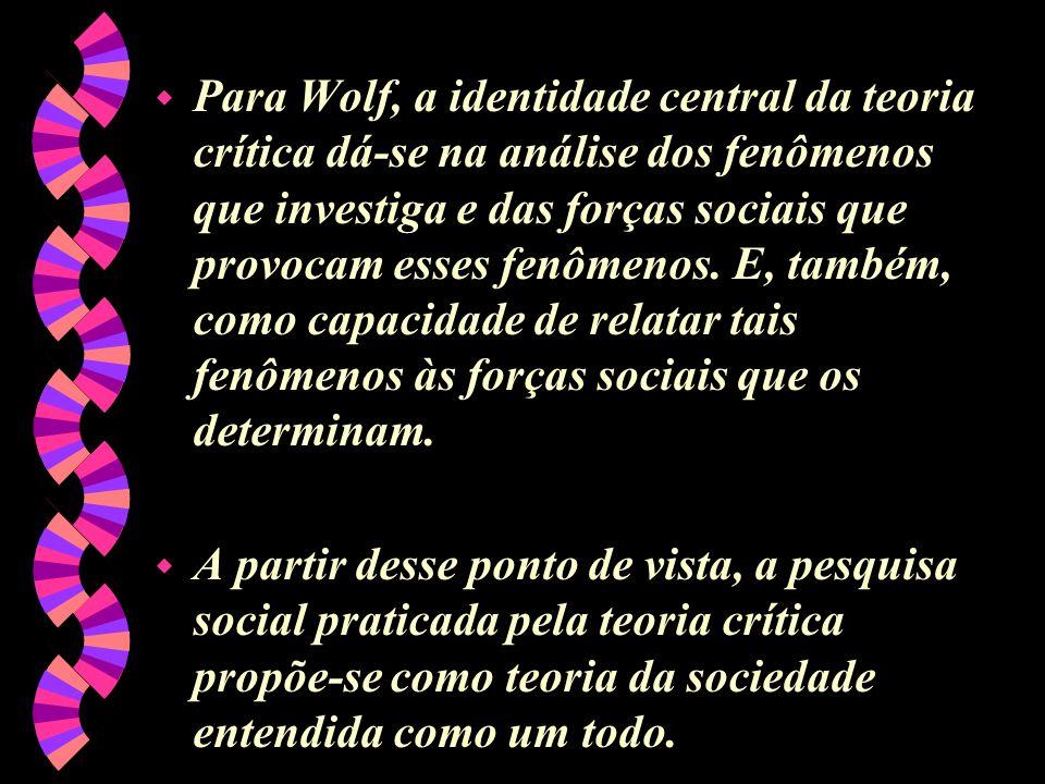 w Para Wolf, a identidade central da teoria crítica dá-se na análise dos fenômenos que investiga e das forças sociais que provocam esses fenômenos. E,