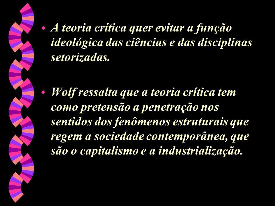 w A teoria crítica quer evitar a função ideológica das ciências e das disciplinas setorizadas. w Wolf ressalta que a teoria crítica tem como pretensão