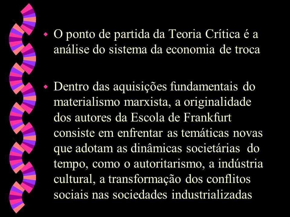 w O ponto de partida da Teoria Crítica é a análise do sistema da economia de troca w Dentro das aquisições fundamentais do materialismo marxista, a or