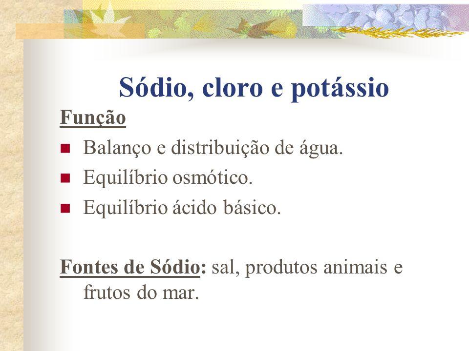 Sódio, cloro e potássio Função Balanço e distribuição de água. Equilíbrio osmótico. Equilíbrio ácido básico. Fontes de Sódio: sal, produtos animais e