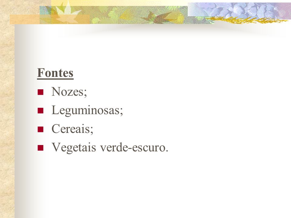 Fontes Nozes; Leguminosas; Cereais; Vegetais verde-escuro.