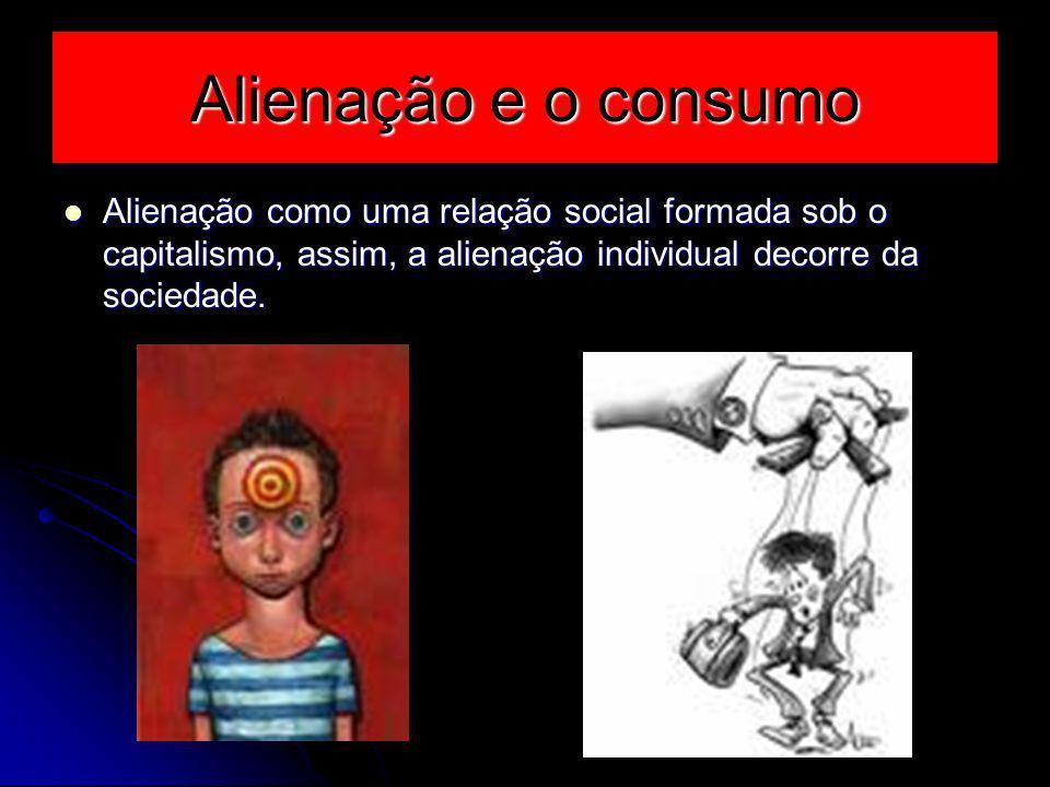 Alienação e o consumo Alienação como uma relação social formada sob o capitalismo, assim, a alienação individual decorre da sociedade. Alienação como