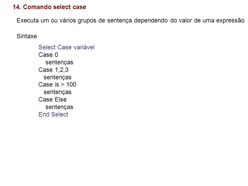 14. Comando select case Executa um ou vários grupos de sentença dependendo do valor de uma expressão Sintaxe Select Case variável Case 0 sentenças Cas