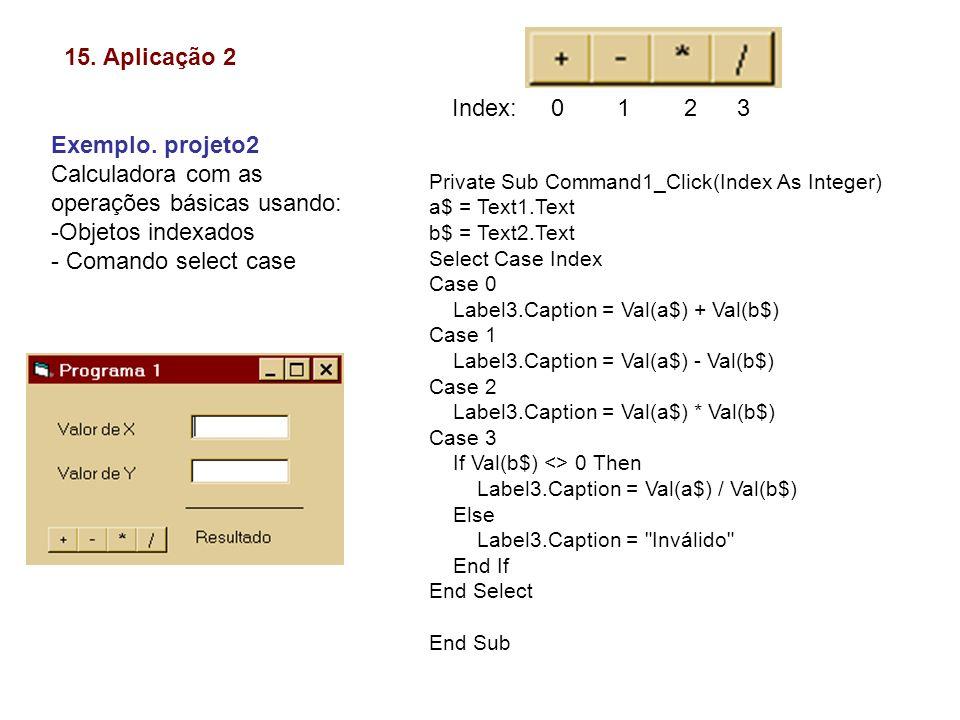15. Aplicação 2 Exemplo. projeto2 Calculadora com as operações básicas usando: -Objetos indexados - Comando select case Private Sub Command1_Click(Ind