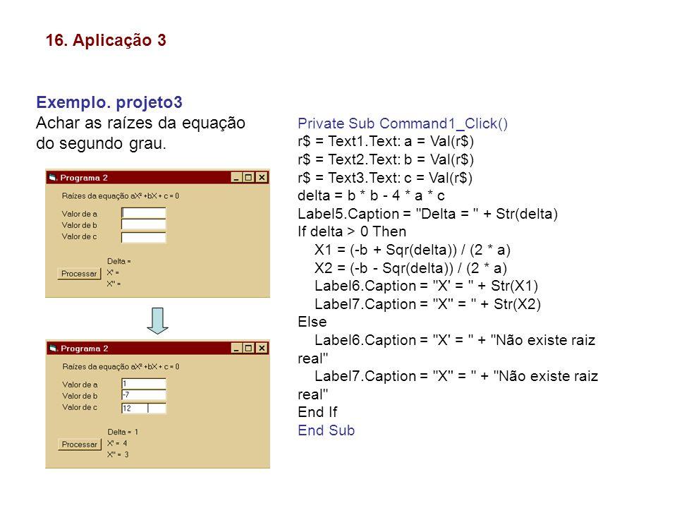 16. Aplicação 3 Exemplo. projeto3 Achar as raízes da equação do segundo grau. Private Sub Command1_Click() r$ = Text1.Text: a = Val(r$) r$ = Text2.Tex