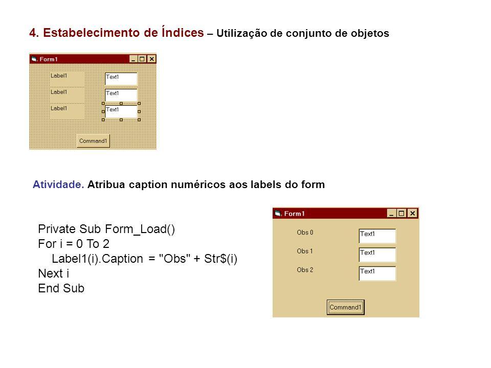 4. Estabelecimento de Índices – Utilização de conjunto de objetos Atividade. Atribua caption numéricos aos labels do form Private Sub Form_Load() For