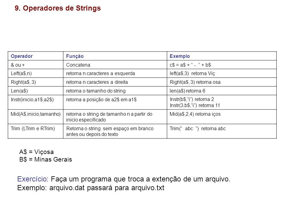 9. Operadores de Strings OperadorFunçãoExemplo & ou +Concatenac$ = a$ + - + b$ Left(a$,n)retorna n caracteres a esquerdaleft(a$,3) retorna Viç Right(a