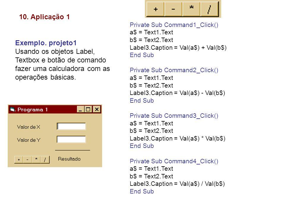 10. Aplicação 1 Exemplo. projeto1 Usando os objetos Label, Textbox e botão de comando fazer uma calculadora com as operações básicas. Private Sub Comm