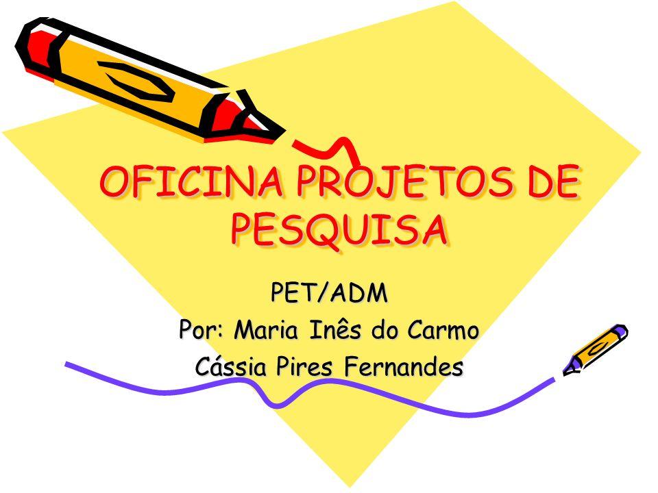 OFICINA PROJETOS DE PESQUISA PET/ADM Por: Maria Inês do Carmo Cássia Pires Fernandes