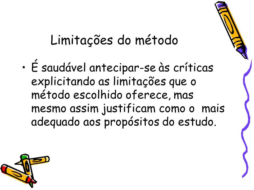 Limitações do método É saudável antecipar-se às críticas explicitando as limitações que o método escolhido oferece, mas mesmo assim justificam como o