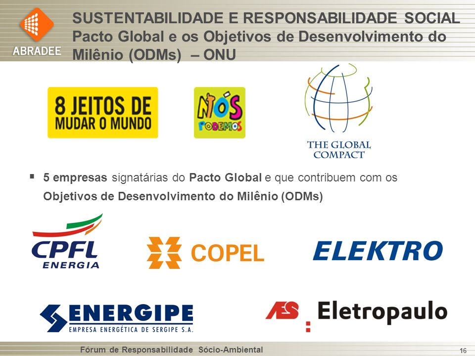 Fórum de Responsabilidade Sócio-Ambiental 16 SUSTENTABILIDADE E RESPONSABILIDADE SOCIAL Pacto Global e os Objetivos de Desenvolvimento do Milênio (ODMs) – ONU 5 empresas signatárias do Pacto Global e que contribuem com os Objetivos de Desenvolvimento do Milênio (ODMs)