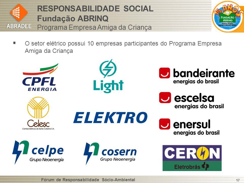 Fórum de Responsabilidade Sócio-Ambiental 17 O setor elétrico possui 10 empresas participantes do Programa Empresa Amiga da Criança RESPONSABILIDADE SOCIAL Fundação ABRINQ Programa Empresa Amiga da Criança