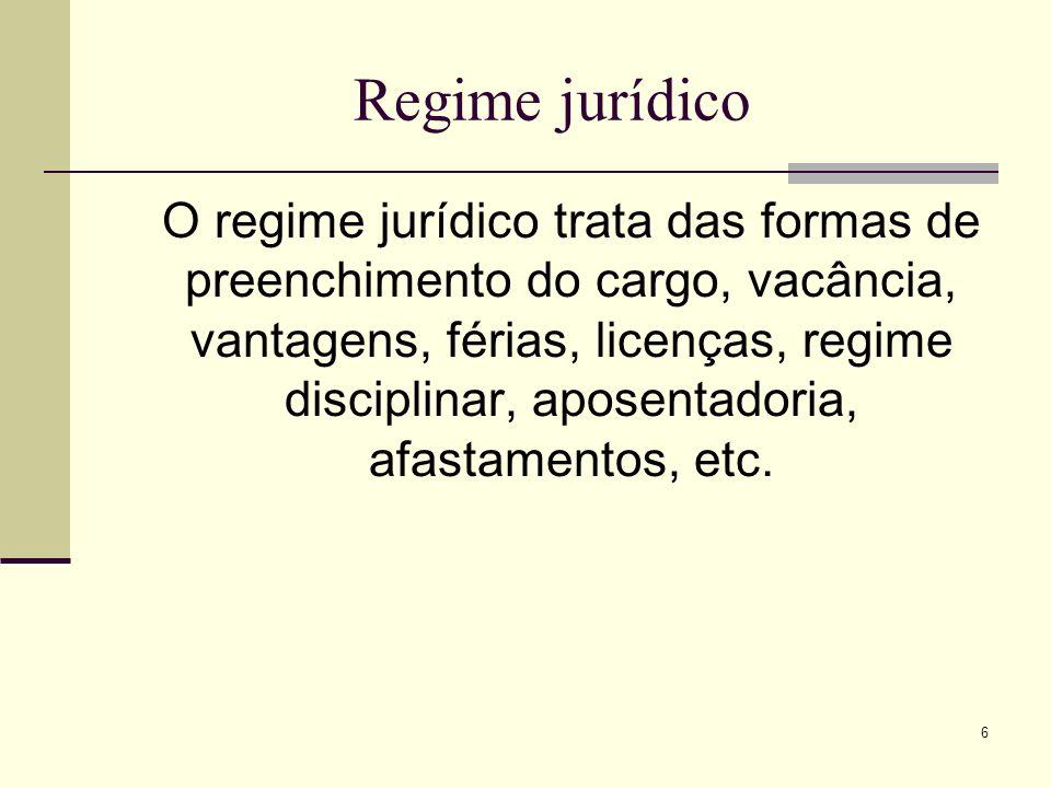 6 Regime jurídico O regime jurídico trata das formas de preenchimento do cargo, vacância, vantagens, férias, licenças, regime disciplinar, aposentador