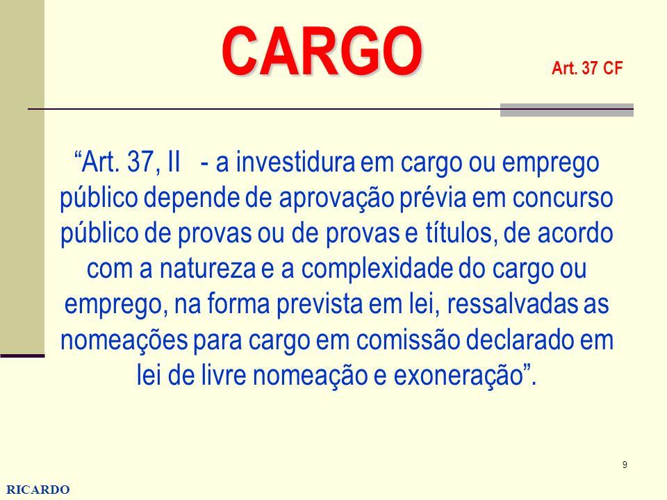 9 RICARDO CONZATTI CARGO CARGO Art. 37 CF Art. 37, II - a investidura em cargo ou emprego público depende de aprovação prévia em concurso público de p