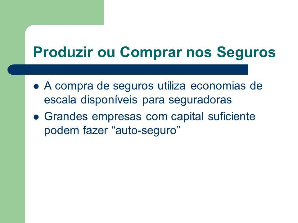 Produzir ou Comprar nos Seguros A compra de seguros utiliza economias de escala disponíveis para seguradoras Grandes empresas com capital suficiente p