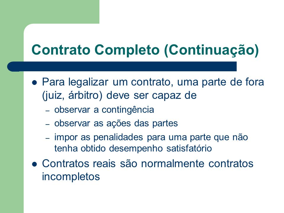 Contrato Completo (Continuação) Para legalizar um contrato, uma parte de fora (juiz, árbitro) deve ser capaz de – observar a contingência – observar a