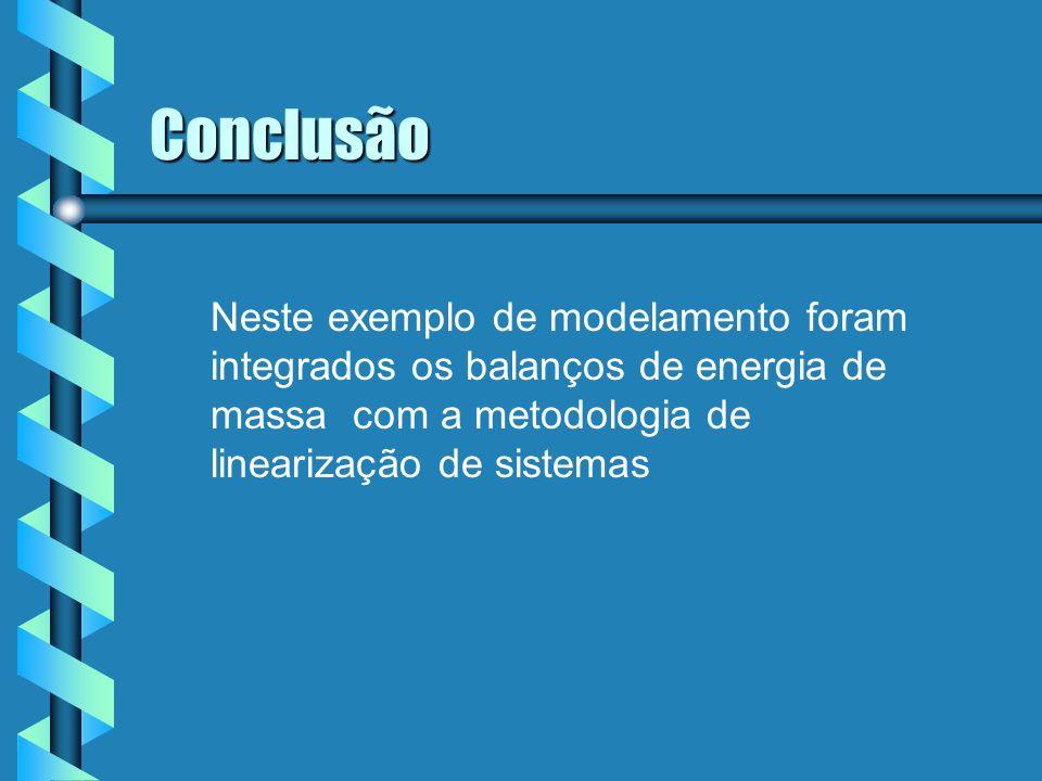 Conclusão Neste exemplo de modelamento foram integrados os balanços de energia de massa com a metodologia de linearização de sistemas
