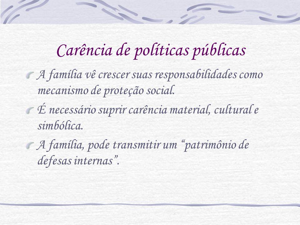 Carência de políticas públicas A família vê crescer suas responsabilidades como mecanismo de proteção social. É necessário suprir carência material, c