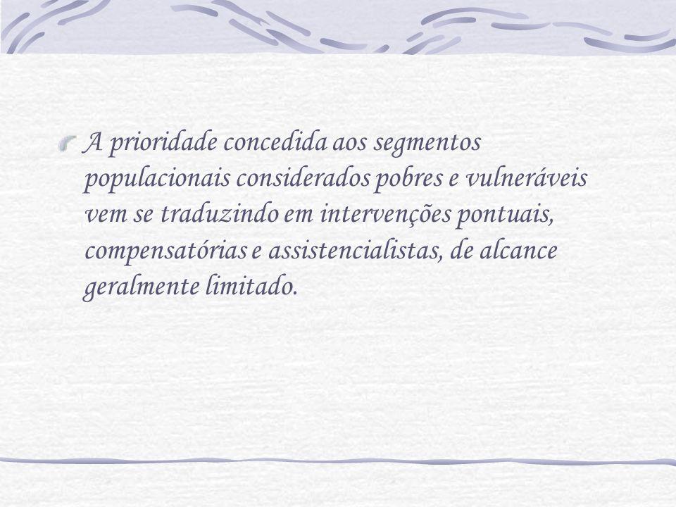 A prioridade concedida aos segmentos populacionais considerados pobres e vulneráveis vem se traduzindo em intervenções pontuais, compensatórias e assi