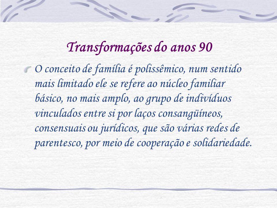 Transformações do anos 90 O conceito de família é polissêmico, num sentido mais limitado ele se refere ao núcleo familiar básico, no mais amplo, ao gr