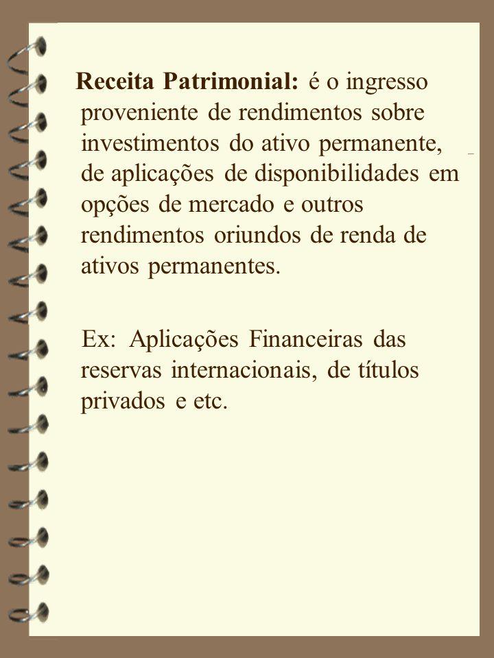 Receita Patrimonial: é o ingresso proveniente de rendimentos sobre investimentos do ativo permanente, de aplicações de disponibilidades em opções de mercado e outros rendimentos oriundos de renda de ativos permanentes.