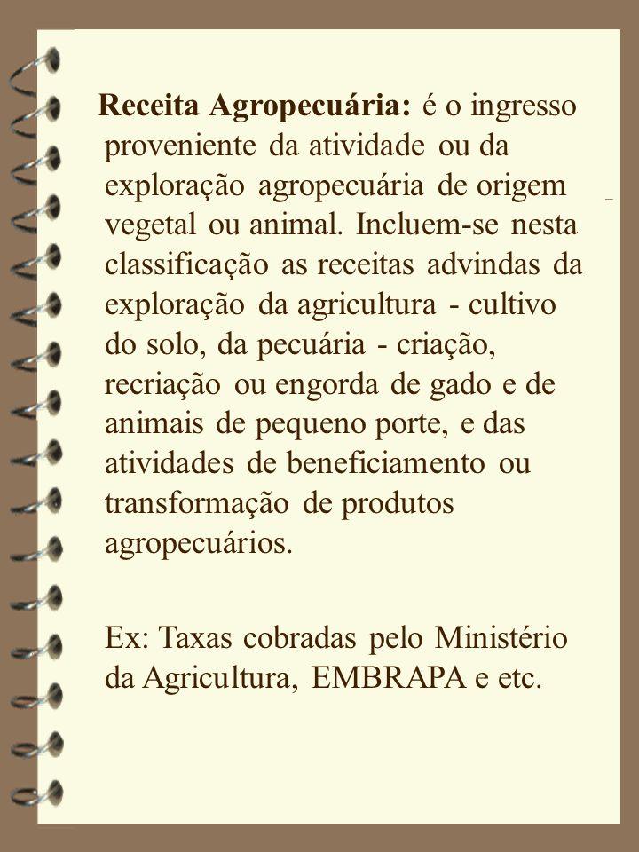 Receita Agropecuária: é o ingresso proveniente da atividade ou da exploração agropecuária de origem vegetal ou animal. Incluem-se nesta classificação